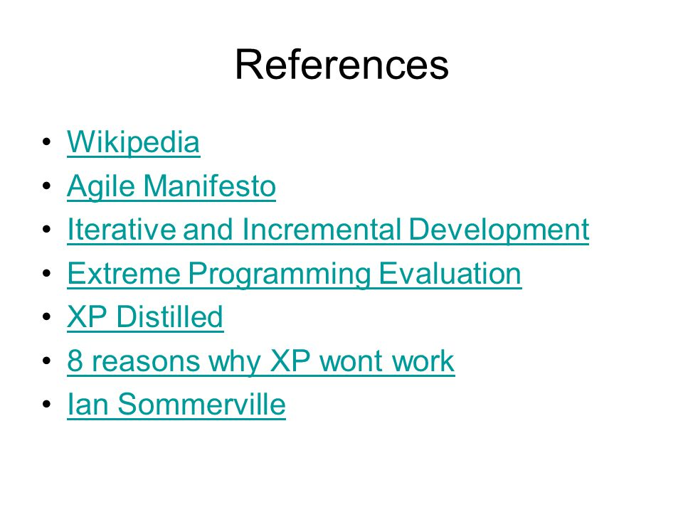 References Wikipedia Agile Manifesto Iterative and Incremental Development Extreme Programming Evaluation XP Distilled 8 reasons why XP wont work Ian Sommerville