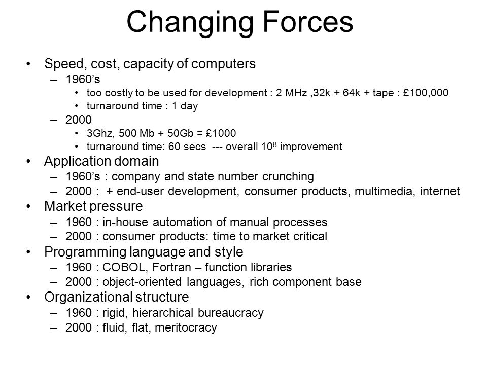 Changing Forces Speed, cost, capacity of computers –1960's too costly to be used for development : 2 MHz,32k + 64k + tape : £100,000 turnaround time :