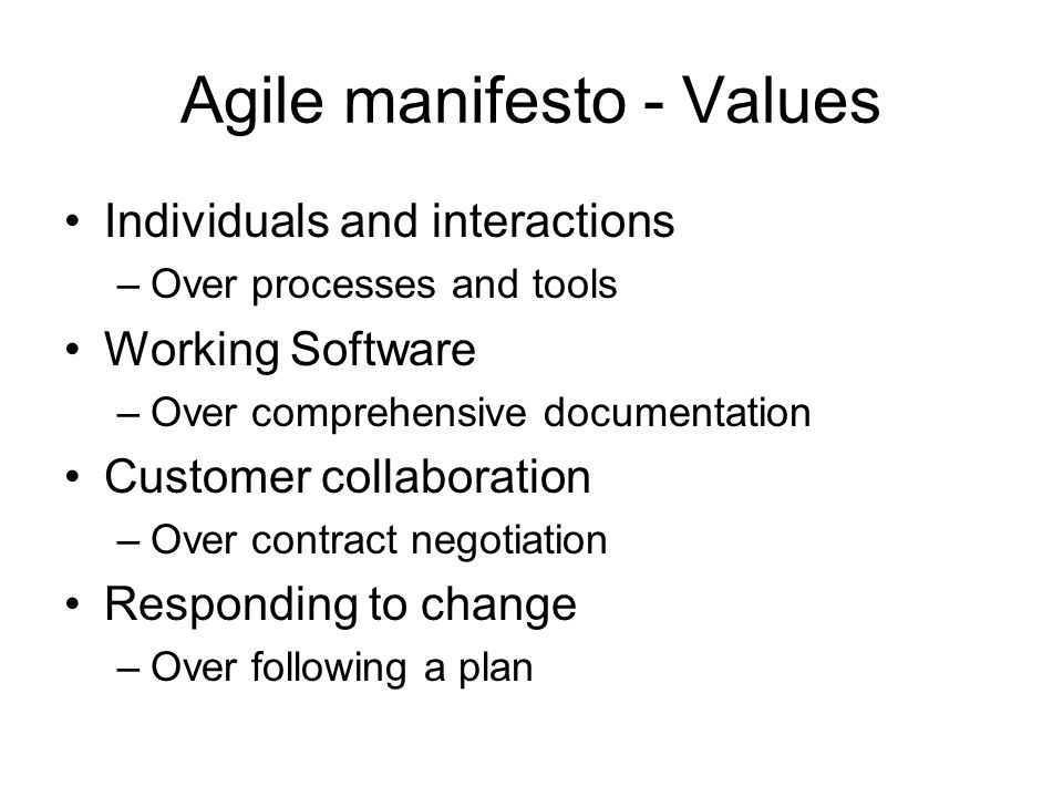 Agile manifesto - Values Individuals and interactions –Over processes and tools Working Software –Over comprehensive documentation Customer collaboration –Over contract negotiation Responding to change –Over following a plan