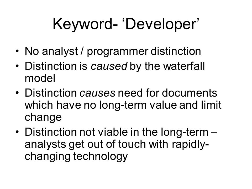 Keyword- 'Developer' No analyst / programmer distinction Distinction is caused by the waterfall model Distinction causes need for documents which have no long-term value and limit change Distinction not viable in the long-term – analysts get out of touch with rapidly- changing technology