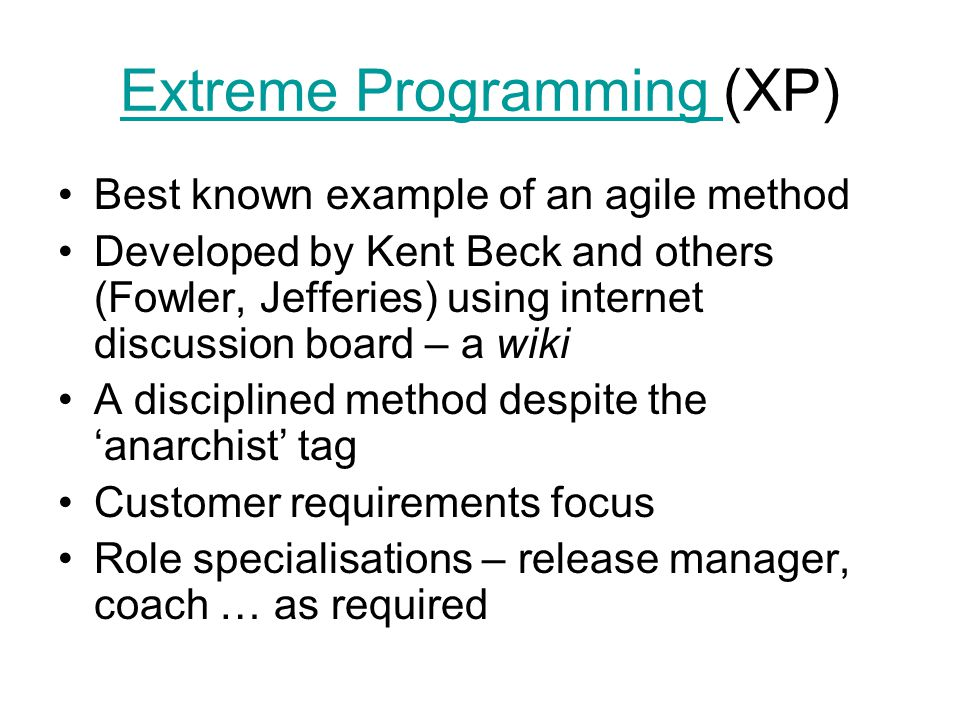 Extreme Programming Extreme Programming (XP) Best known example of an agile method Developed by Kent Beck and others (Fowler, Jefferies) using internet discussion board – a wiki A disciplined method despite the 'anarchist' tag Customer requirements focus Role specialisations – release manager, coach … as required