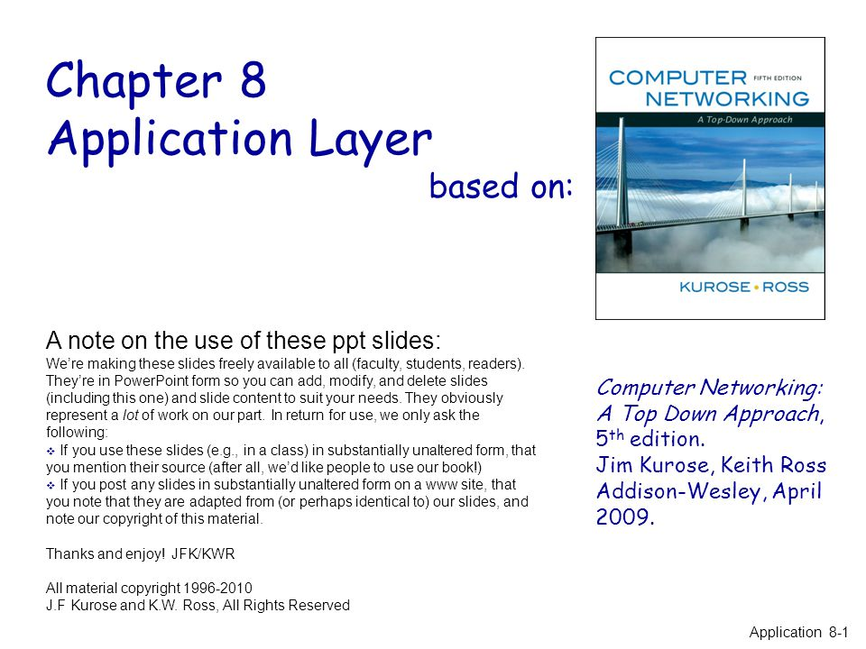 Application Layer 8-2 Chapter 8: Application Layer Our goals: r conceptual / implementation aspects of network application protocols m transport-layer service models m client-server paradigm m peer-to-peer paradigm r learn about application-layer protocols by looking at examples: m HTTP (web) m DNS(web addressing) r mention briefly other application protocols