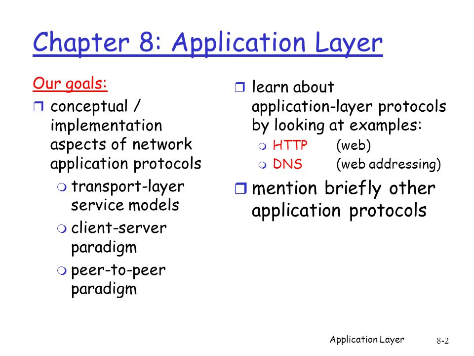 Application Layer 8-2 Chapter 8: Application Layer Our goals: r conceptual / implementation aspects of network application protocols m transport-layer
