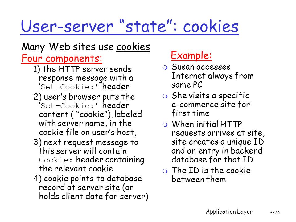 """Application Layer 8-26 User-server """"state"""": cookies Many Web sites use cookies Four components: 1) the HTTP server sends response message with a ' Set"""