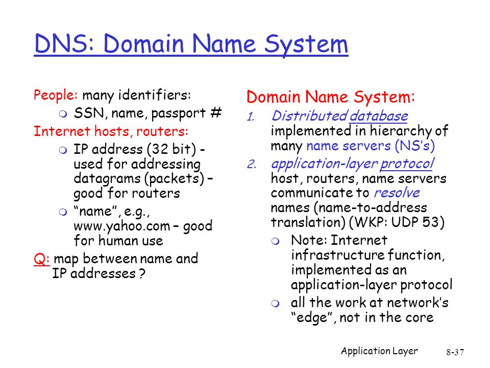 8-37 DNS: Domain Name System People: many identifiers: m SSN, name, passport # Internet hosts, routers: m IP address (32 bit) - used for addressing datagrams (packets) – good for routers m name , e.g., www.yahoo.com – good for human use Q: map between name and IP addresses .