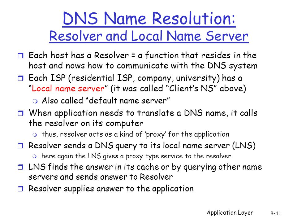 Application Layer 8-41 DNS Name Resolution: Resolver and Local Name Server r Each host has a Resolver = a function that resides in the host and nows how to communicate with the DNS system r Each ISP (residential ISP, company, university) has a Local name server (it was called Client's NS above) m Also called default name server r When application needs to translate a DNS name, it calls the resolver on its computer m thus, resolver acts as a kind of 'proxy' for the application r Resolver sends a DNS query to its local name server (LNS) m here again the LNS gives a proxy type service to the resolver r LNS finds the answer in its cache or by querying other name servers and sends answer to Resolver r Resolver supplies answer to the application