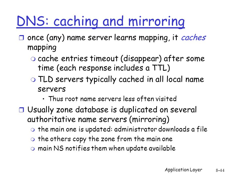 Application Layer 8-44 DNS: caching and mirroring r once (any) name server learns mapping, it caches mapping m cache entries timeout (disappear) after some time (each response includes a TTL) m TLD servers typically cached in all local name servers Thus root name servers less often visited r Usually zone database is duplicated on several authoritative name servers (mirroring) m the main one is updated: administrator downloads a file m the others copy the zone from the main one m main NS notifies them when update available