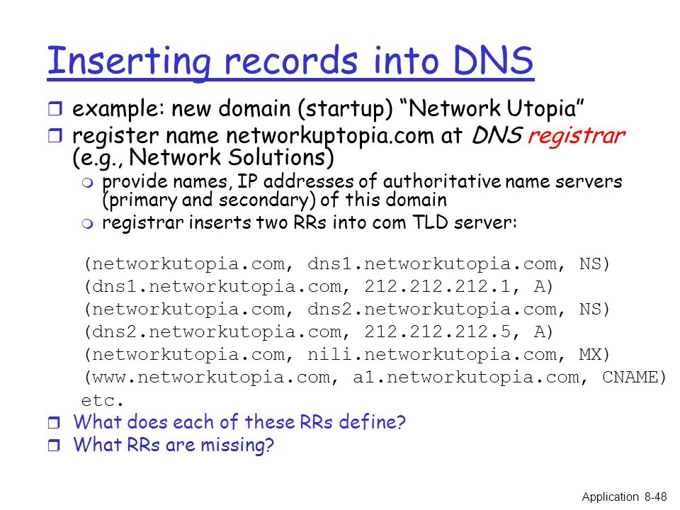 Inserting records into DNS r example: new domain (startup) Network Utopia r register name networkuptopia.com at DNS registrar (e.g., Network Solutions) m provide names, IP addresses of authoritative name servers (primary and secondary) of this domain m registrar inserts two RRs into com TLD server: (networkutopia.com, dns1.networkutopia.com, NS) (dns1.networkutopia.com, 212.212.212.1, A) (networkutopia.com, dns2.networkutopia.com, NS) (dns2.networkutopia.com, 212.212.212.5, A) (networkutopia.com, nili.networkutopia.com, MX) (www.networkutopia.com, a1.networkutopia.com, CNAME) etc.