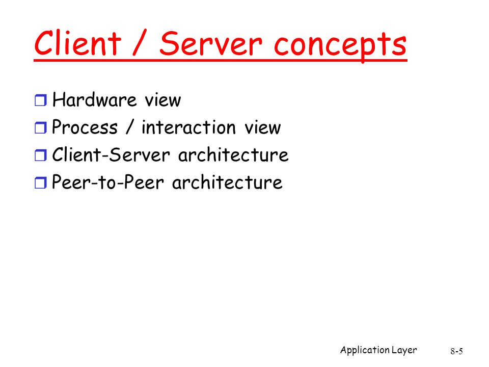 Application Layer 8-5 Client / Server concepts r Hardware view r Process / interaction view r Client-Server architecture r Peer-to-Peer architecture