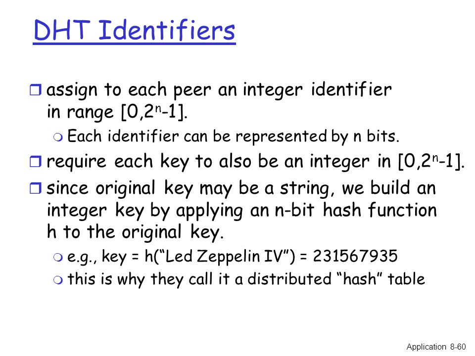 DHT Identifiers r assign to each peer an integer identifier in range [0,2 n -1]. m Each identifier can be represented by n bits. r require each key to