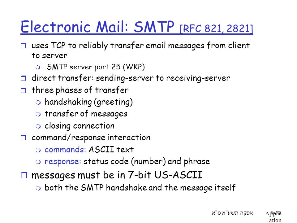 אפקה תשע א ס א Applic ation Layer 8-78 Electronic Mail: SMTP [RFC 821, 2821] r uses TCP to reliably transfer email messages from client to server m SMTP server port 25 (WKP) r direct transfer: sending-server to receiving-server r three phases of transfer m handshaking (greeting) m transfer of messages m closing connection r command/response interaction m commands: ASCII text m response: status code (number) and phrase r messages must be in 7-bit US-ASCII m both the SMTP handshake and the message itself