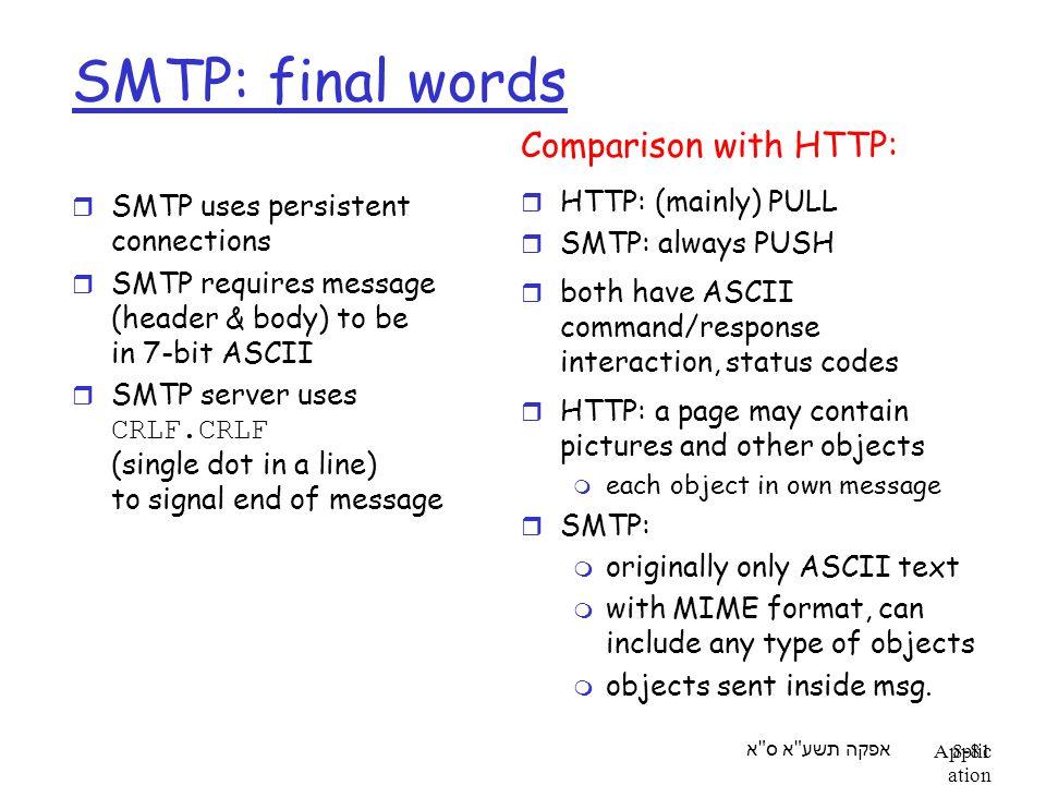 אפקה תשע א ס א Applic ation Layer 8-81 SMTP: final words r SMTP uses persistent connections r SMTP requires message (header & body) to be in 7-bit ASCII  SMTP server uses CRLF.CRLF (single dot in a line) to signal end of message Comparison with HTTP: r HTTP: (mainly) PULL r SMTP: always PUSH r both have ASCII command/response interaction, status codes r HTTP: a page may contain pictures and other objects m each object in own message r SMTP: m originally only ASCII text m with MIME format, can include any type of objects m objects sent inside msg.