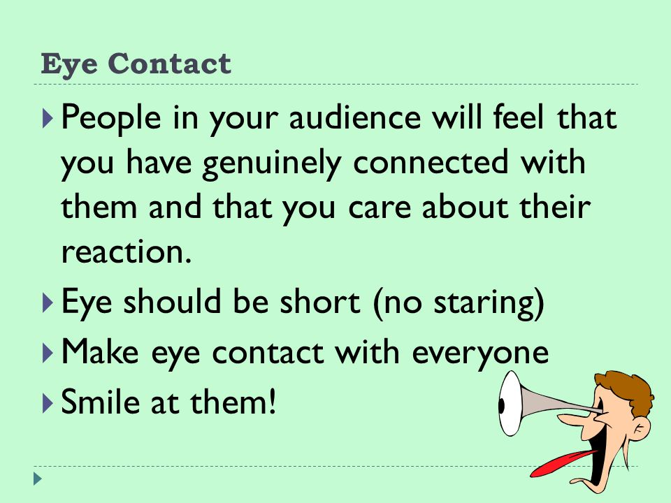Eye Contact  People in your audience will feel that you have genuinely connected with them and that you care about their reaction.