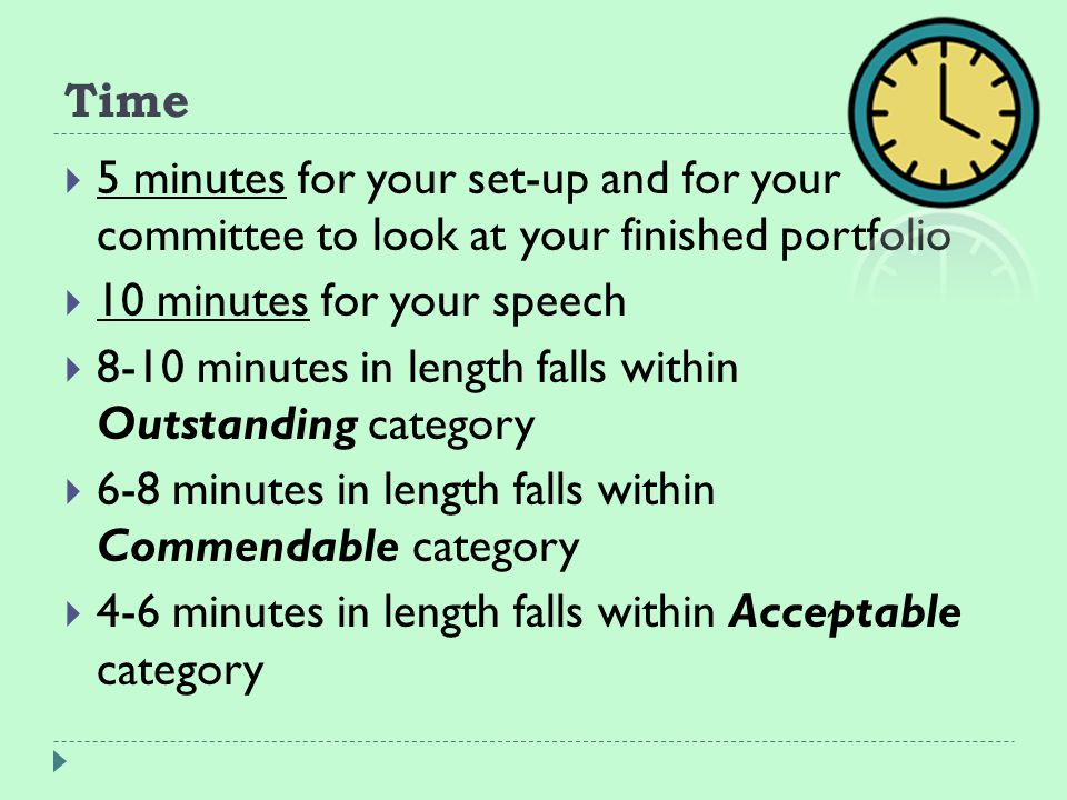 Time (continued)  Presentations less than 4 minutes Unacceptable  More than 10 minutes evaluators will end presentation and evaluate accordingly  (This does not guarantee the above ratings, as all components will be evaluated together.)  5 minutes for you to answer any questions from your committee