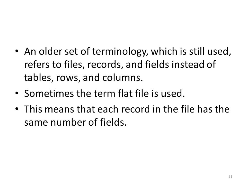 An older set of terminology, which is still used, refers to files, records, and fields instead of tables, rows, and columns.