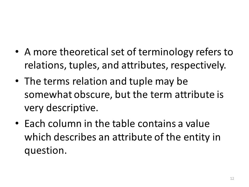 A more theoretical set of terminology refers to relations, tuples, and attributes, respectively.