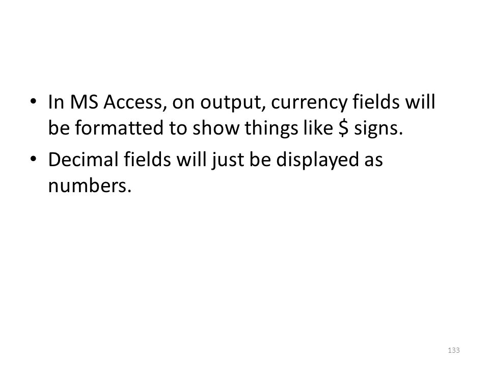 In MS Access, on output, currency fields will be formatted to show things like $ signs.