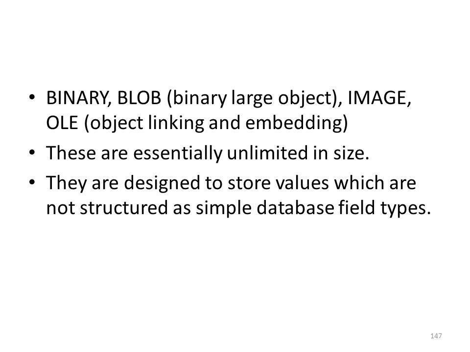 BINARY, BLOB (binary large object), IMAGE, OLE (object linking and embedding) These are essentially unlimited in size.