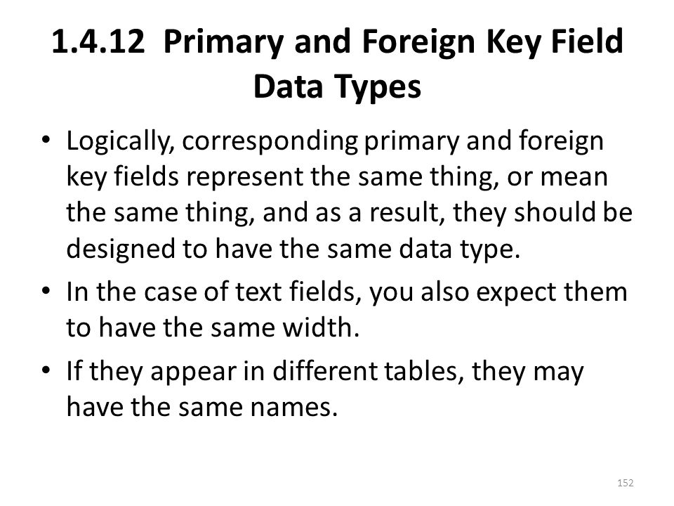 1.4.12 Primary and Foreign Key Field Data Types Logically, corresponding primary and foreign key fields represent the same thing, or mean the same thing, and as a result, they should be designed to have the same data type.
