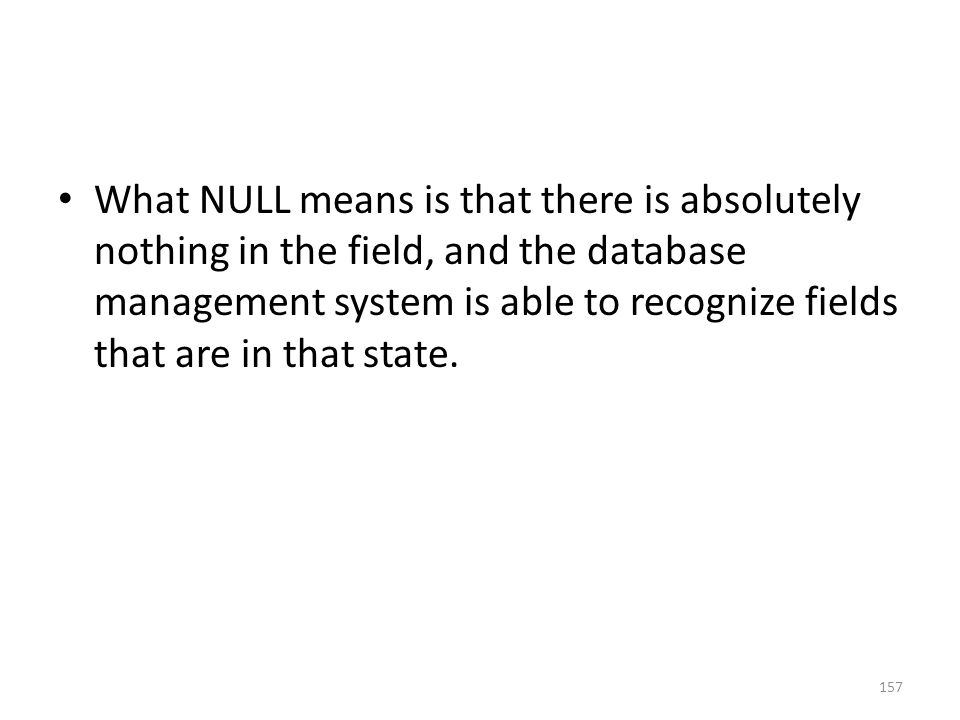 What NULL means is that there is absolutely nothing in the field, and the database management system is able to recognize fields that are in that state.