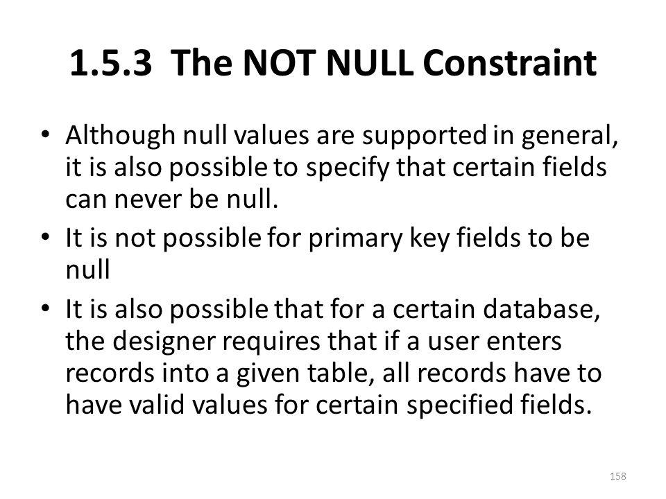 1.5.3 The NOT NULL Constraint Although null values are supported in general, it is also possible to specify that certain fields can never be null.