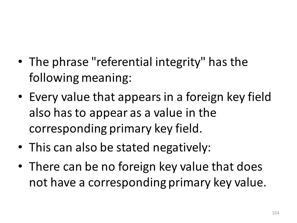 The phrase referential integrity has the following meaning: Every value that appears in a foreign key field also has to appear as a value in the corresponding primary key field.