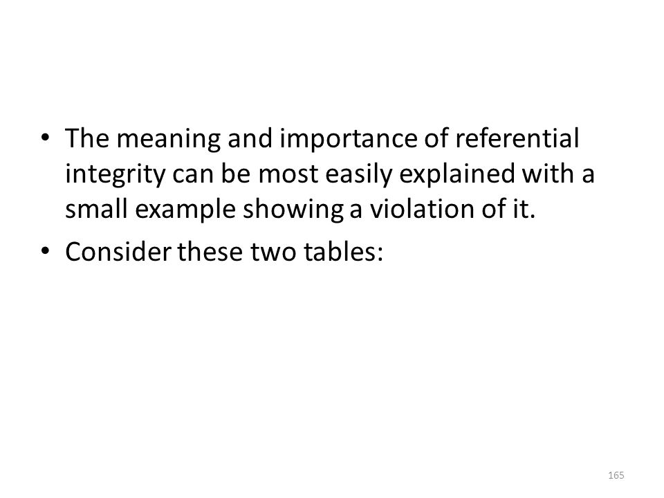The meaning and importance of referential integrity can be most easily explained with a small example showing a violation of it.