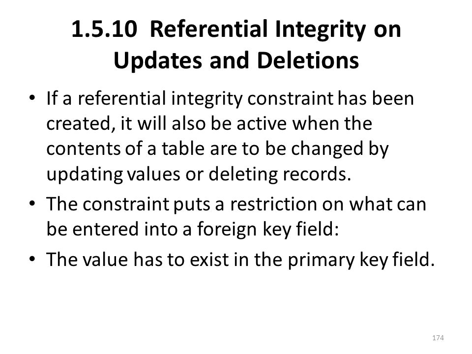 1.5.10 Referential Integrity on Updates and Deletions If a referential integrity constraint has been created, it will also be active when the contents of a table are to be changed by updating values or deleting records.