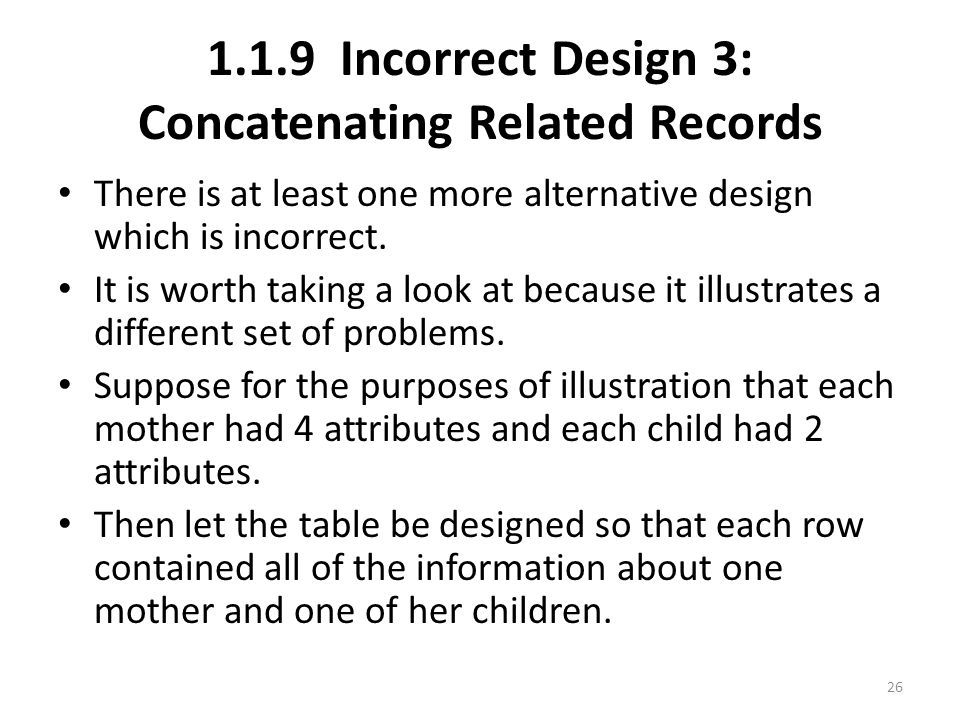 1.1.9 Incorrect Design 3: Concatenating Related Records There is at least one more alternative design which is incorrect.