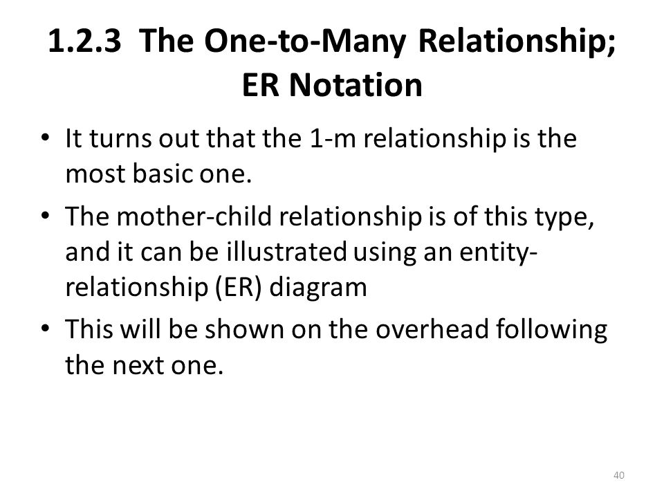 1.2.3 The One-to-Many Relationship; ER Notation It turns out that the 1-m relationship is the most basic one.