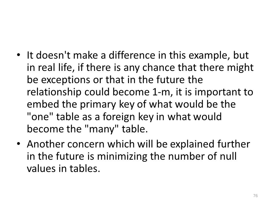 It doesn t make a difference in this example, but in real life, if there is any chance that there might be exceptions or that in the future the relationship could become 1-m, it is important to embed the primary key of what would be the one table as a foreign key in what would become the many table.