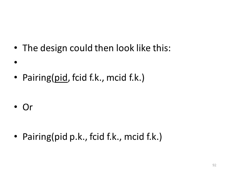 The design could then look like this: Pairing(pid, fcid f.k., mcid f.k.) Or Pairing(pid p.k., fcid f.k., mcid f.k.) 92
