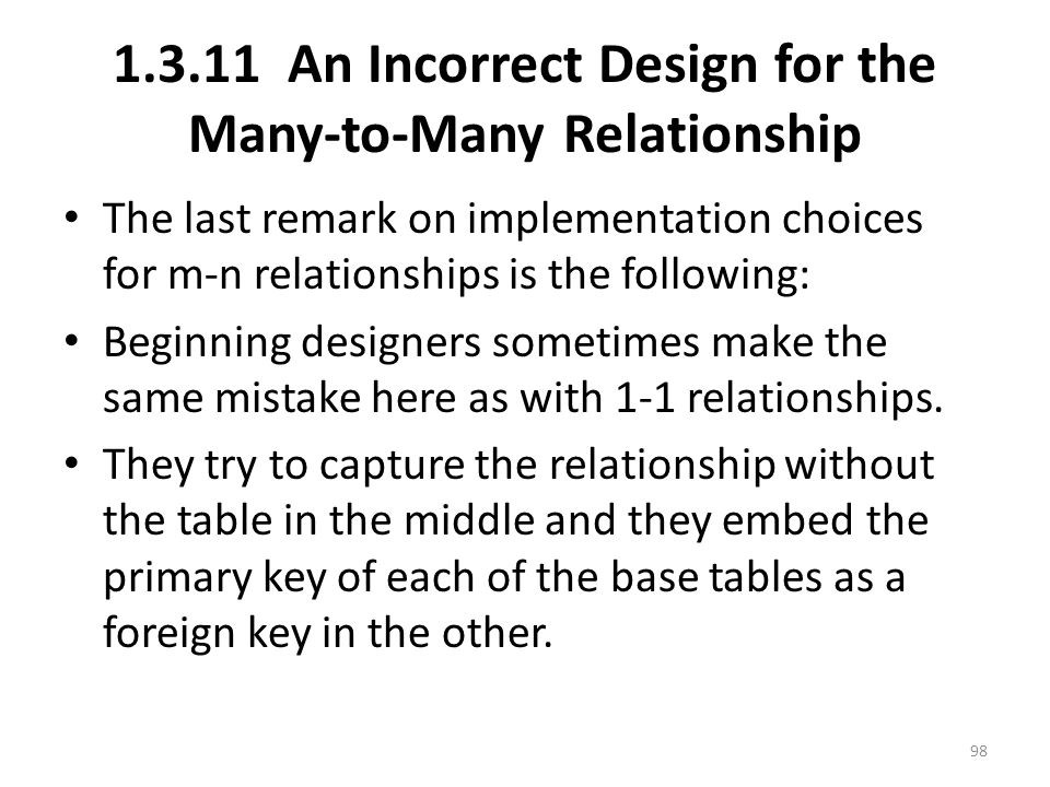 1.3.11 An Incorrect Design for the Many-to-Many Relationship The last remark on implementation choices for m-n relationships is the following: Beginning designers sometimes make the same mistake here as with 1-1 relationships.
