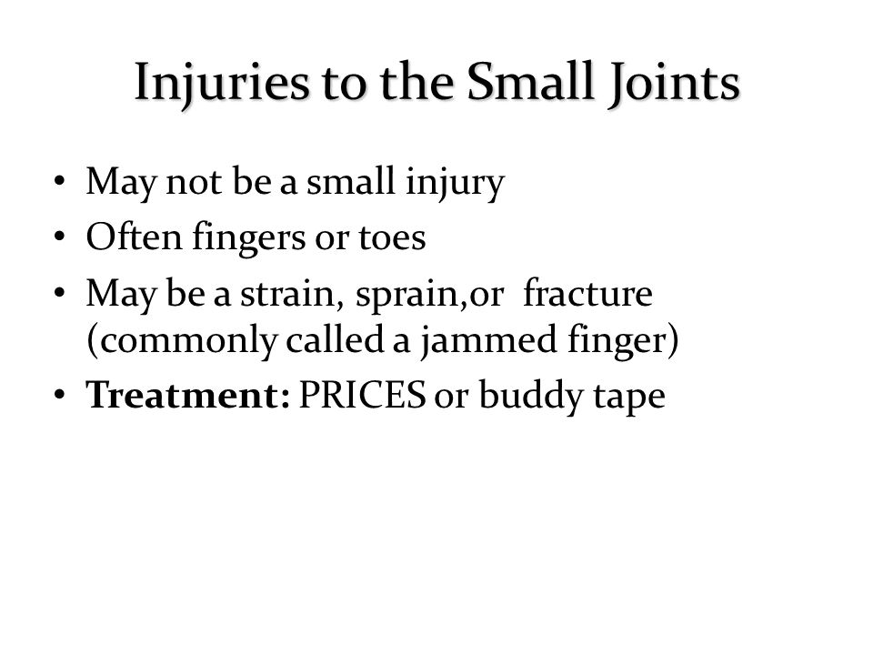 May not be a small injury Often fingers or toes May be a strain, sprain,or fracture (commonly called a jammed finger) Treatment: PRICES or buddy tape