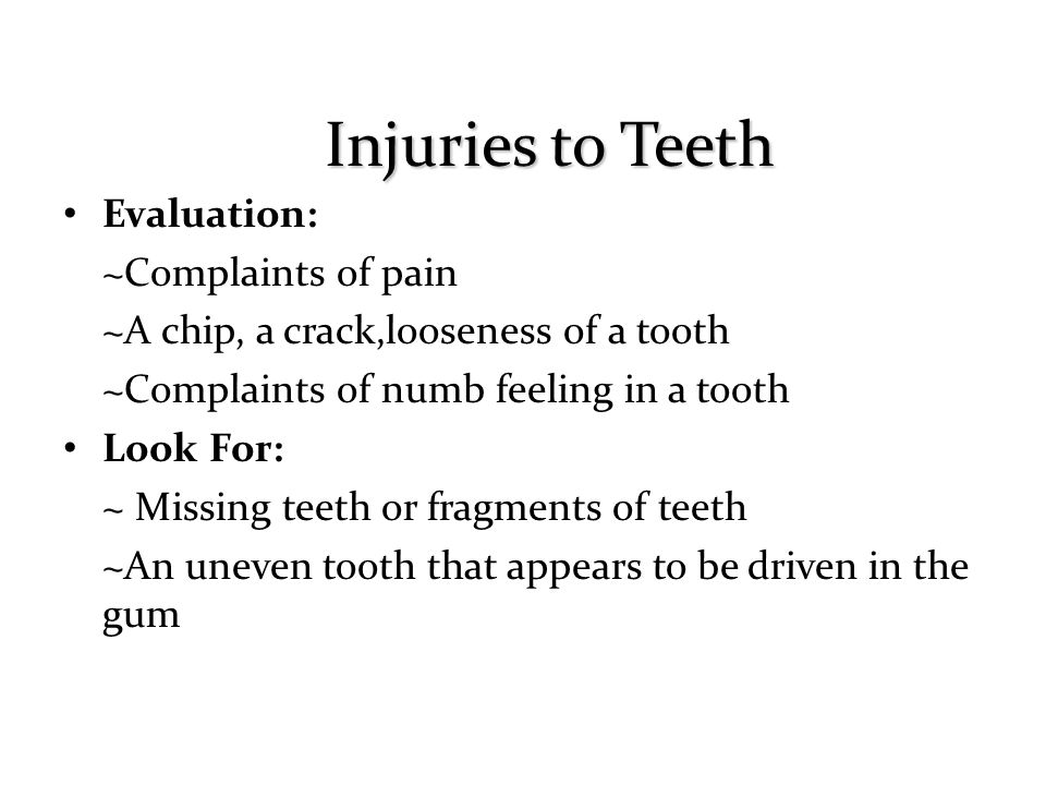 Evaluation: ~Complaints of pain ~A chip, a crack,looseness of a tooth ~Complaints of numb feeling in a tooth Look For: ~ Missing teeth or fragments of teeth ~An uneven tooth that appears to be driven in the gum