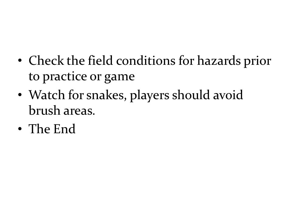 Check the field conditions for hazards prior to practice or game Watch for snakes, players should avoid brush areas.