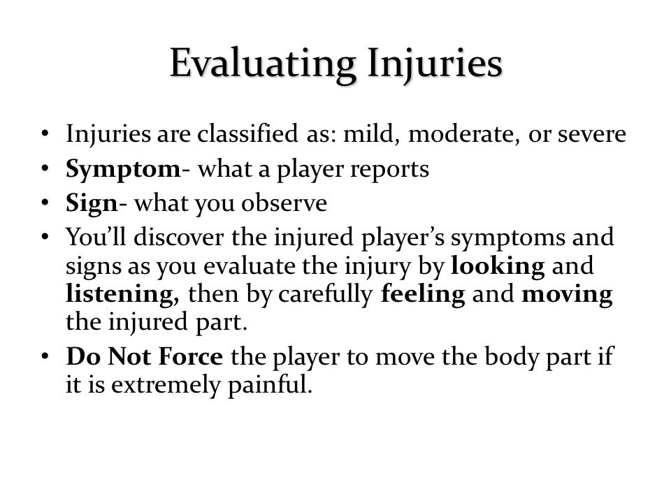Injuries are classified as: mild, moderate, or severe Symptom- what a player reports Sign- what you observe You'll discover the injured player's symptoms and signs as you evaluate the injury by looking and listening, then by carefully feeling and moving the injured part.