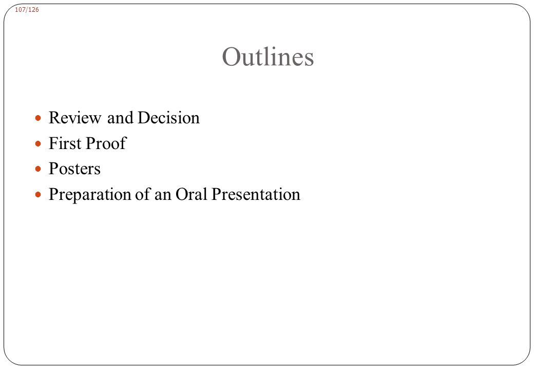 107/126 Outlines Review and Decision First Proof Posters Preparation of an Oral Presentation