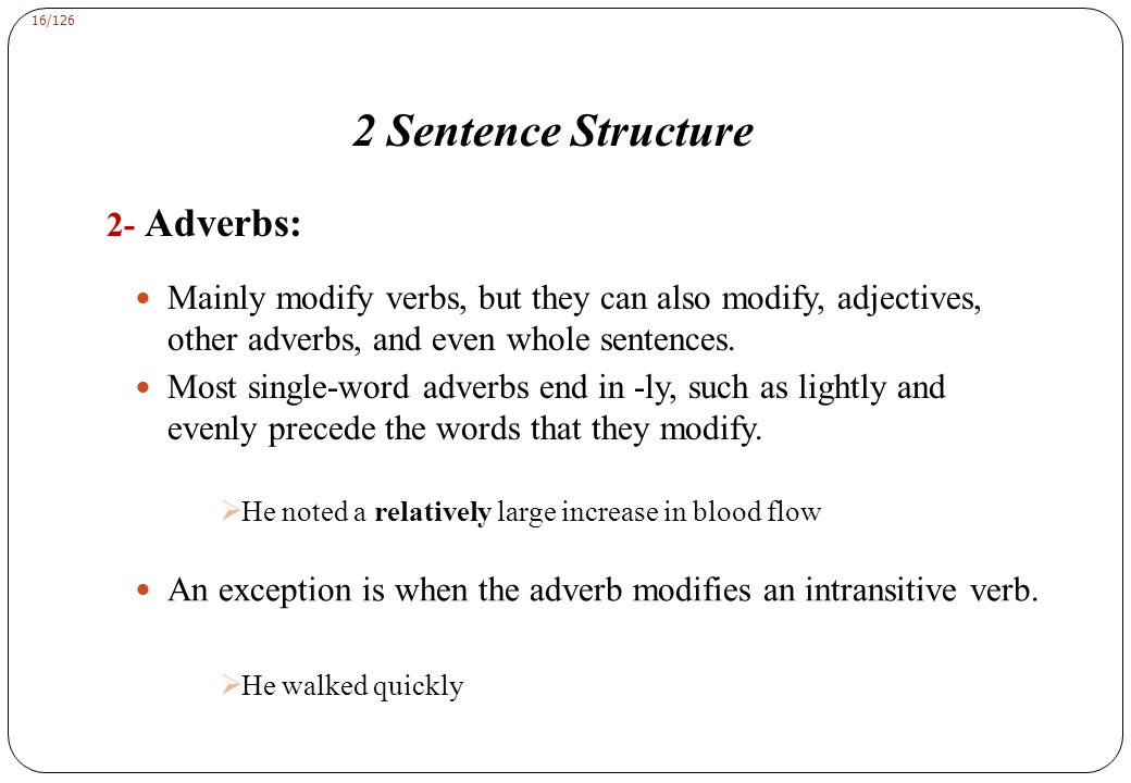16/126 2 Sentence Structure 2- Adverbs: Mainly modify verbs, but they can also modify, adjectives, other adverbs, and even whole sentences.