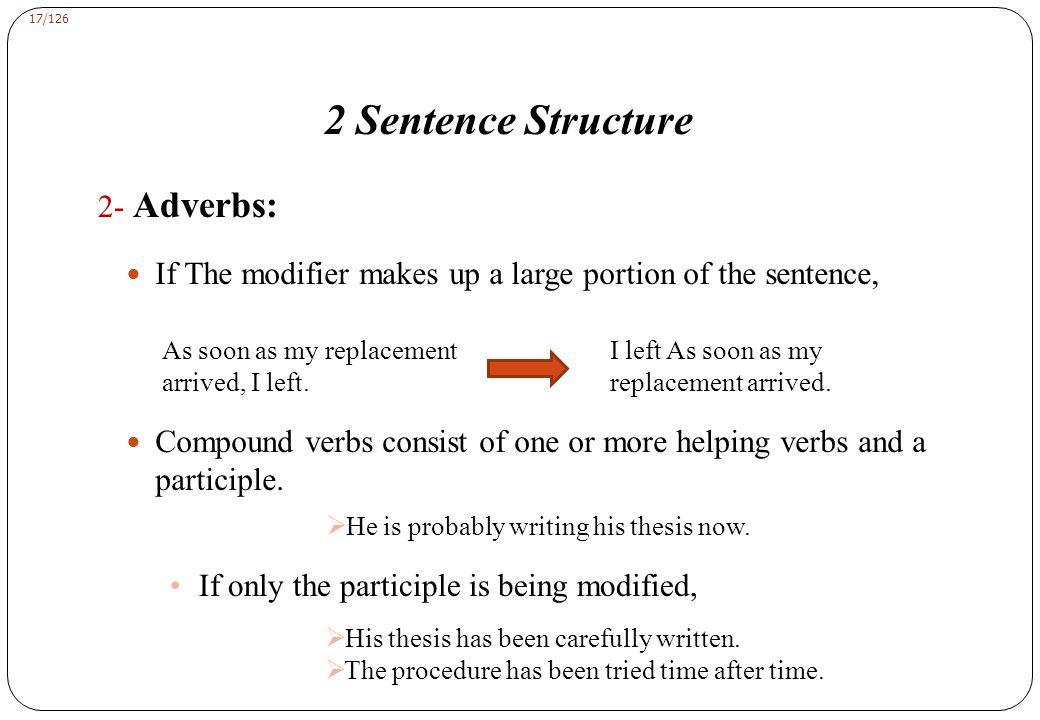 17/126 2 Sentence Structure 2- Adverbs: If The modifier makes up a large portion of the sentence, As soon as my replacement arrived, I left.