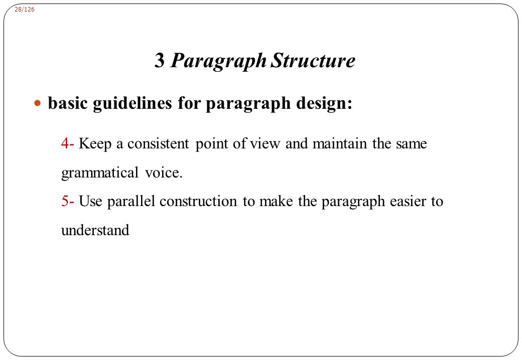 28/126 3 Paragraph Structure basic guidelines for paragraph design: 4- Keep a consistent point of view and maintain the same grammatical voice.