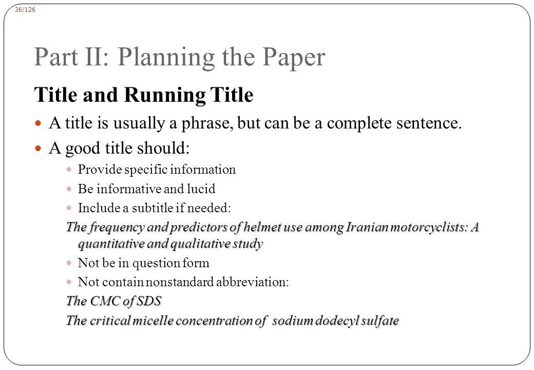 36/126 Part II: Planning the Paper Title and Running Title A title is usually a phrase, but can be a complete sentence.