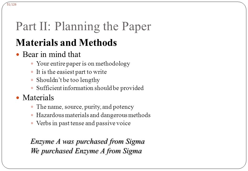 51/126 Part II: Planning the Paper Materials and Methods Bear in mind that Your entire paper is on methodology It is the easiest part to write Shouldn't be too lengthy Sufficient information should be provided Materials The name, source, purity, and potency Hazardous materials and dangerous methods Verbs in past tense and passive voice Enzyme A was purchased from Sigma We purchased Enzyme A from Sigma