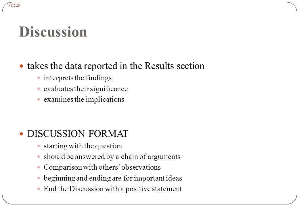 79/126 Discussion takes the data reported in the Results section interprets the findings, evaluates their significance examines the implications DISCUSSION FORMAT starting with the question should be answered by a chain of arguments Comparison with others' observations beginning and ending are for important ideas End the Discussion with a positive statement