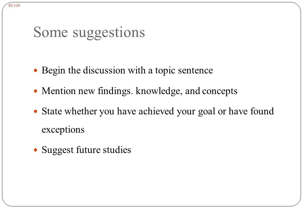 80/126 Some suggestions Begin the discussion with a topic sentence Mention new findings.