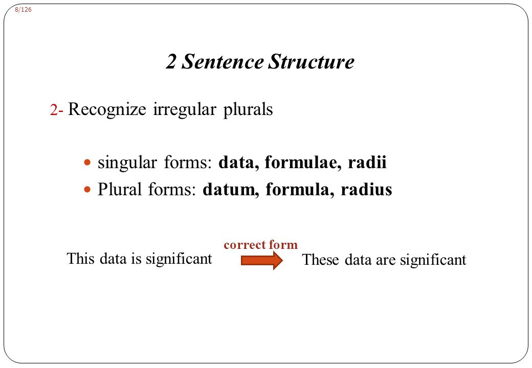 8/126 2 Sentence Structure 2- Recognize irregular plurals singular forms: data, formulae, radii Plural forms: datum, formula, radius This data is significant These data are significant correct form