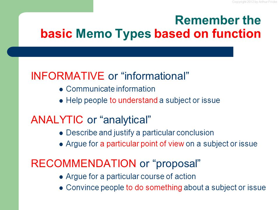 Copyright 2012 by Arthur Fricke Remember the basic Memo Types based on function INFORMATIVE or informational Communicate information Help people to understand a subject or issue ANALYTIC or analytical Describe and justify a particular conclusion Argue for a particular point of view on a subject or issue RECOMMENDATION or proposal Argue for a particular course of action Convince people to do something about a subject or issue