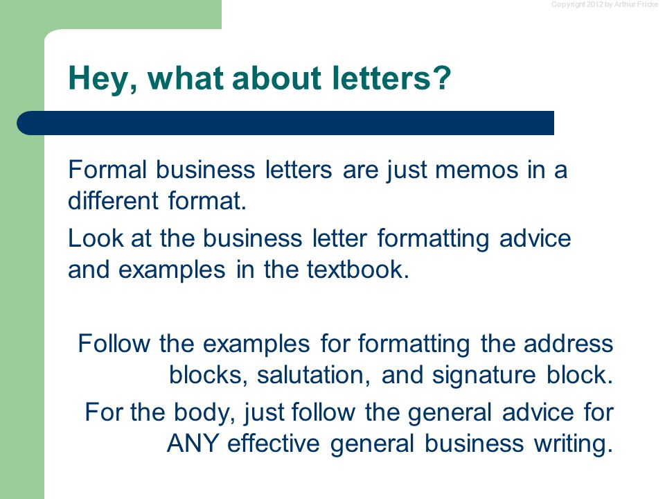Hey, what about letters. Formal business letters are just memos in a different format.