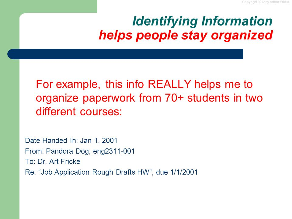 Copyright 2012 by Arthur Fricke Identifying Information helps people stay organized For example, this info REALLY helps me to organize paperwork from 70+ students in two different courses: Date Handed In: Jan 1, 2001 From: Pandora Dog, eng2311-001 To: Dr.
