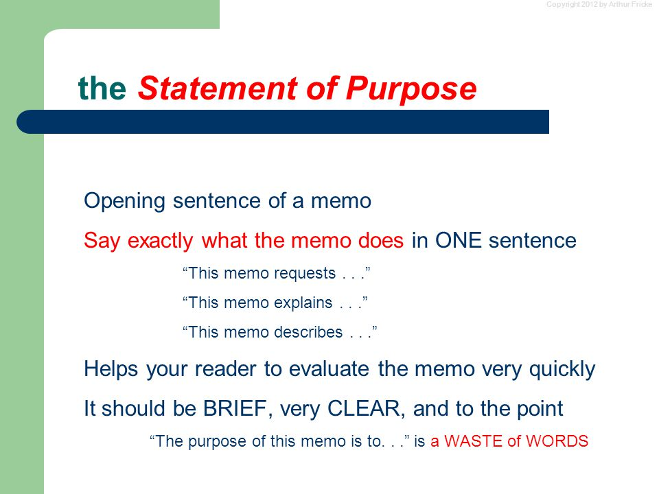 Copyright 2012 by Arthur Fricke the Statement of Purpose Opening sentence of a memo Say exactly what the memo does in ONE sentence This memo requests... This memo explains... This memo describes... Helps your reader to evaluate the memo very quickly It should be BRIEF, very CLEAR, and to the point The purpose of this memo is to... is a WASTE of WORDS